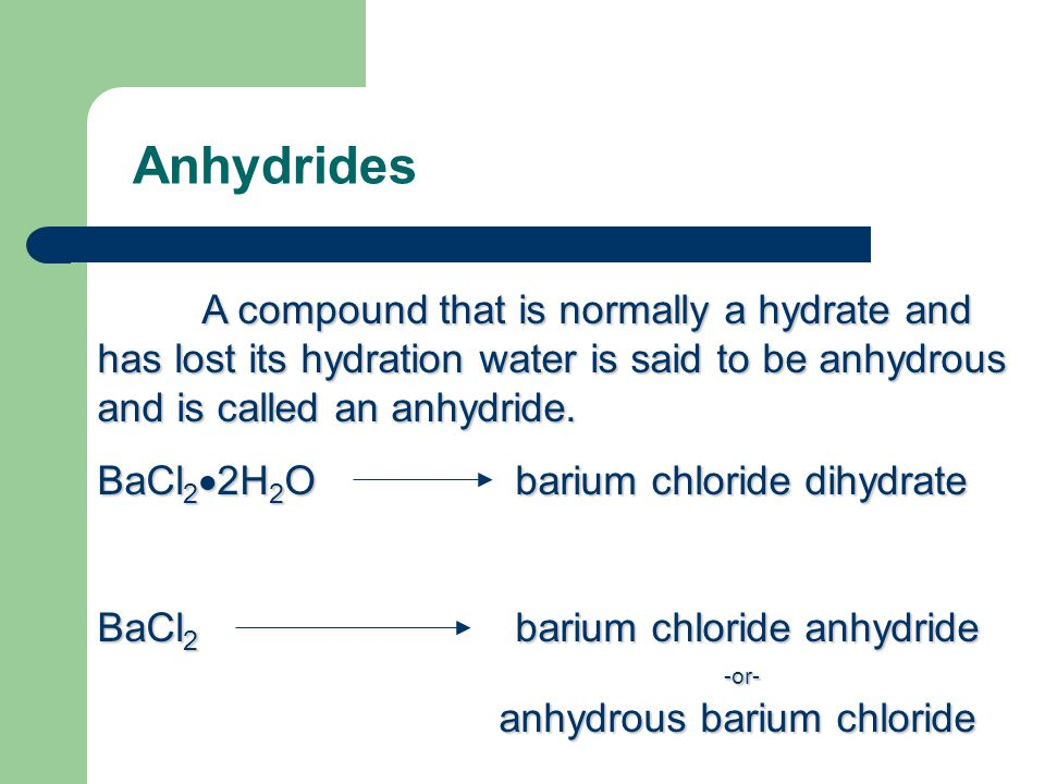Anhydrides A compound that is normally a hydrate and has lost its hydration water is said to be anhydrous and is called an anhydride. BaCl 2  2H 2 Ob