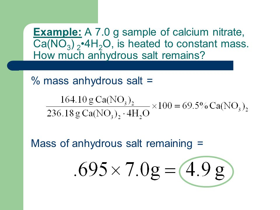 Example: A 7.0 g sample of calcium nitrate, Ca(NO 3 ) 2 4H 2 O, is heated to constant mass. How much anhydrous salt remains? % mass anhydrous salt = M