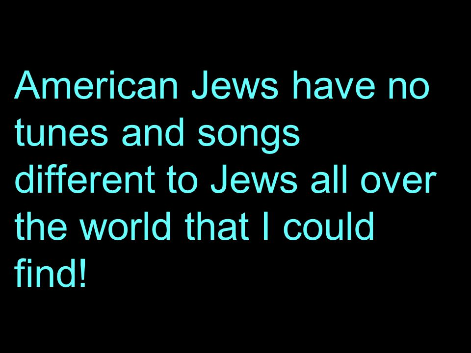 American Jews have no tunes and songs different to Jews all over the world that I could find!