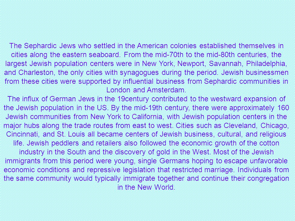 The Sephardic Jews who settled in the American colonies established themselves in cities along the eastern seaboard. From the mid-70th to the mid-80th