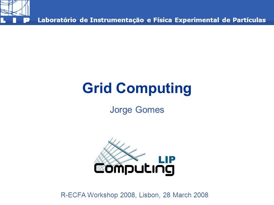 Grid Computing Jorge Gomes Laboratório de Instrumentação e Física Experimental de Partículas R-ECFA Workshop 2008, Lisbon, 28 March 2008