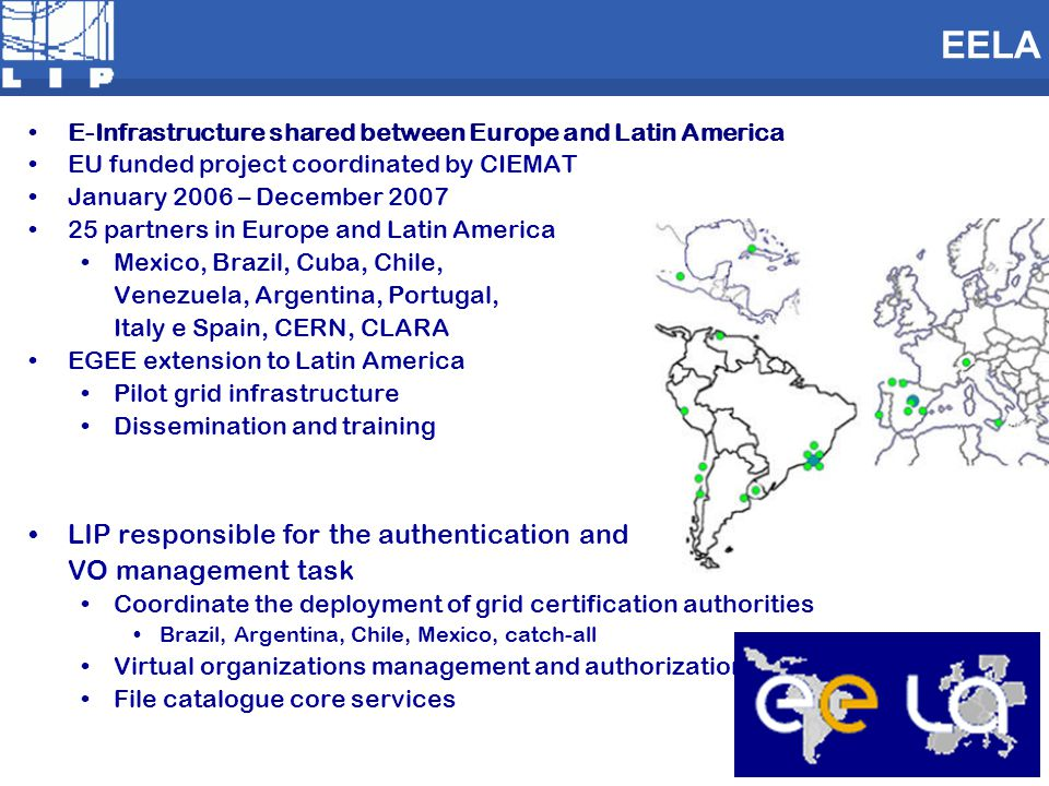 EELA E-Infrastructure shared between Europe and Latin America EU funded project coordinated by CIEMAT January 2006 – December 2007 25 partners in Europe and Latin America Mexico, Brazil, Cuba, Chile, Venezuela, Argentina, Portugal, Italy e Spain, CERN, CLARA EGEE extension to Latin America Pilot grid infrastructure Dissemination and training LIP responsible for the authentication and VO management task Coordinate the deployment of grid certification authorities Brazil, Argentina, Chile, Mexico, catch-all Virtual organizations management and authorization File catalogue core services