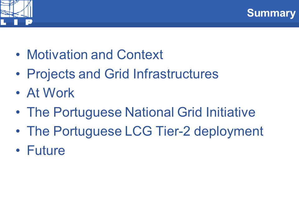 Summary Motivation and Context Projects and Grid Infrastructures At Work The Portuguese National Grid Initiative The Portuguese LCG Tier-2 deployment Future