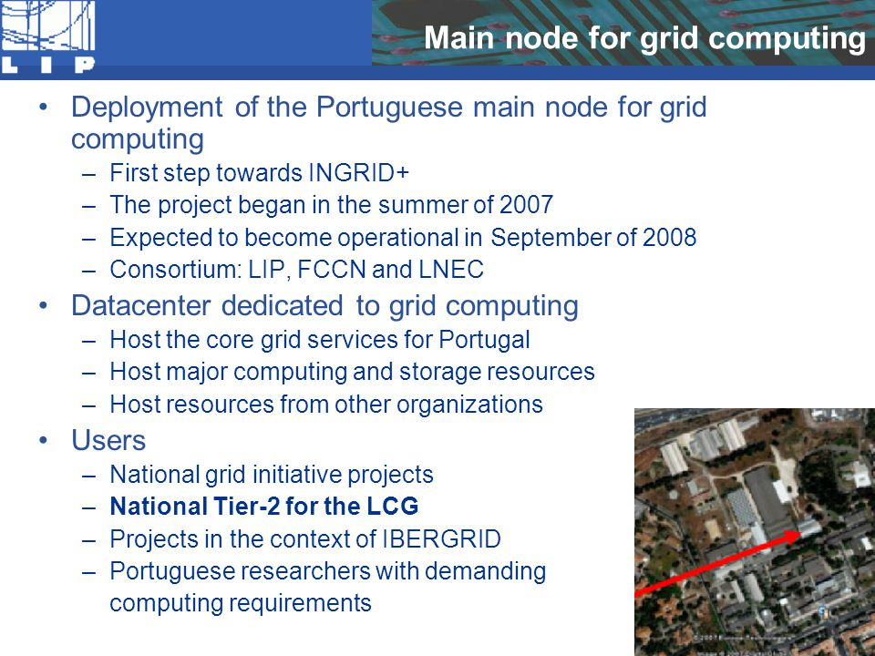 Main node for grid computing Deployment of the Portuguese main node for grid computing –First step towards INGRID+ –The project began in the summer of 2007 –Expected to become operational in September of 2008 –Consortium: LIP, FCCN and LNEC Datacenter dedicated to grid computing –Host the core grid services for Portugal –Host major computing and storage resources –Host resources from other organizations Users –National grid initiative projects –National Tier-2 for the LCG –Projects in the context of IBERGRID –Portuguese researchers with demanding computing requirements