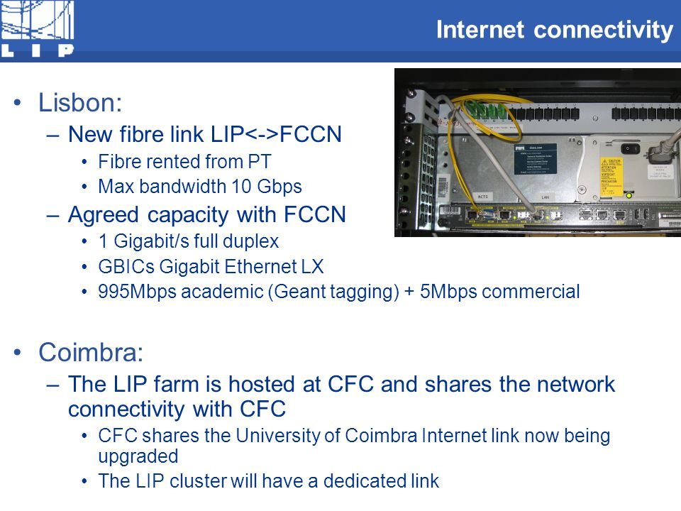 Internet connectivity Lisbon: –New fibre link LIP FCCN Fibre rented from PT Max bandwidth 10 Gbps –Agreed capacity with FCCN 1 Gigabit/s full duplex GBICs Gigabit Ethernet LX 995Mbps academic (Geant tagging) + 5Mbps commercial Coimbra: –The LIP farm is hosted at CFC and shares the network connectivity with CFC CFC shares the University of Coimbra Internet link now being upgraded The LIP cluster will have a dedicated link