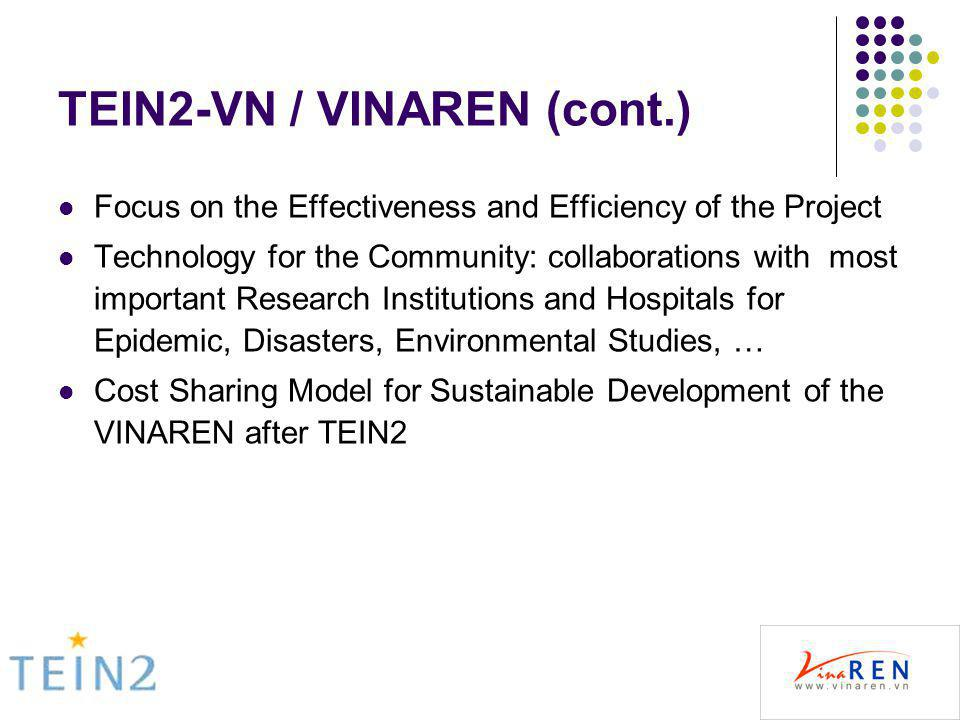 TEIN2-VN / VINAREN (cont.) Focus on the Effectiveness and Efficiency of the Project Technology for the Community: collaborations with most important Research Institutions and Hospitals for Epidemic, Disasters, Environmental Studies, … Cost Sharing Model for Sustainable Development of the VINAREN after TEIN2