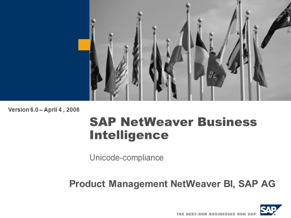 SAP NetWeaver Business Intelligence Unicode-compliance Product Management NetWeaver BI, SAP AG Version 6.0 – April 4, 2006