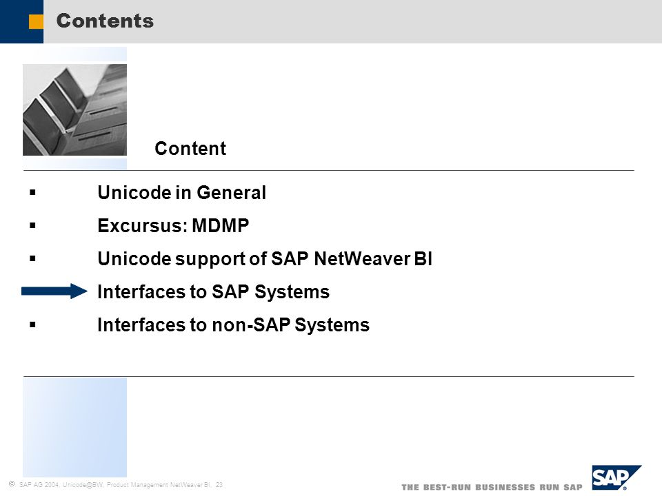  SAP AG 2004, Unicode@BW, Product Management NetWeaver BI, 23  Unicode in General  Excursus: MDMP  Unicode support of SAP NetWeaver BI  Interfaces to SAP Systems  Interfaces to non-SAP Systems Content Contents