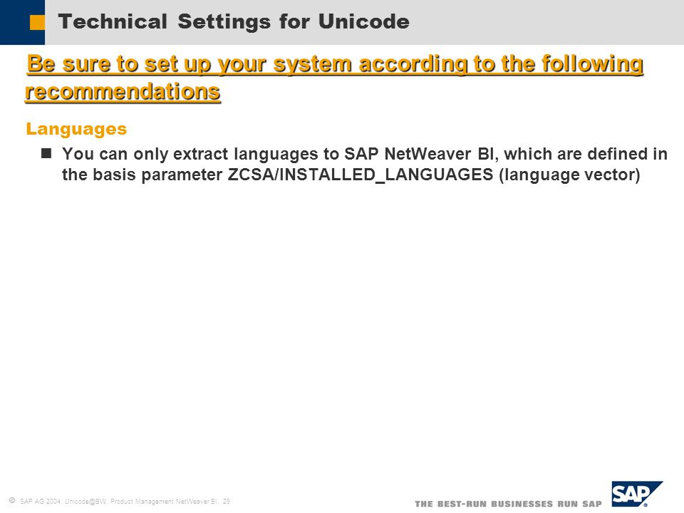  SAP AG 2004, Unicode@BW, Product Management NetWeaver BI, 29 Technical Settings for Unicode  Be sure to set up your system according to the following recommendations  Languages You can only extract languages to SAP NetWeaver BI, which are defined in the basis parameter ZCSA/INSTALLED_LANGUAGES (language vector)