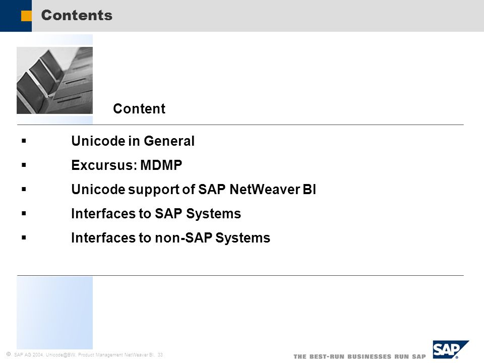  SAP AG 2004, Unicode@BW, Product Management NetWeaver BI, 33  Unicode in General  Excursus: MDMP  Unicode support of SAP NetWeaver BI  Interfaces to SAP Systems  Interfaces to non-SAP Systems Content Contents
