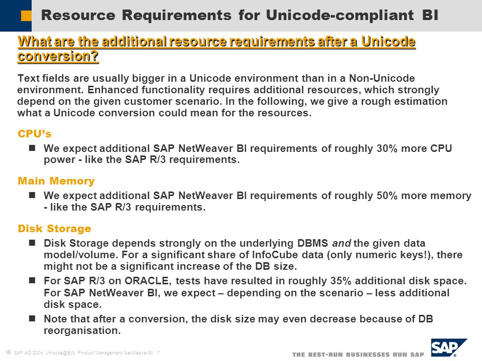  SAP AG 2004, Unicode@BW, Product Management NetWeaver BI, 7 Resource Requirements for Unicode-compliant BI  What are the additional resource requirements after a Unicode conversion.