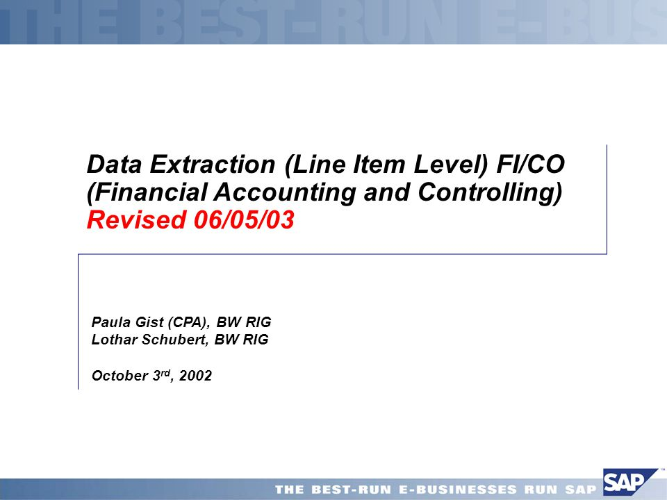 Data Extraction (Line Item Level) FI/CO (Financial Accounting and Controlling) Revised 06/05/03 Paula Gist (CPA), BW RIG Lothar Schubert, BW RIG Octob