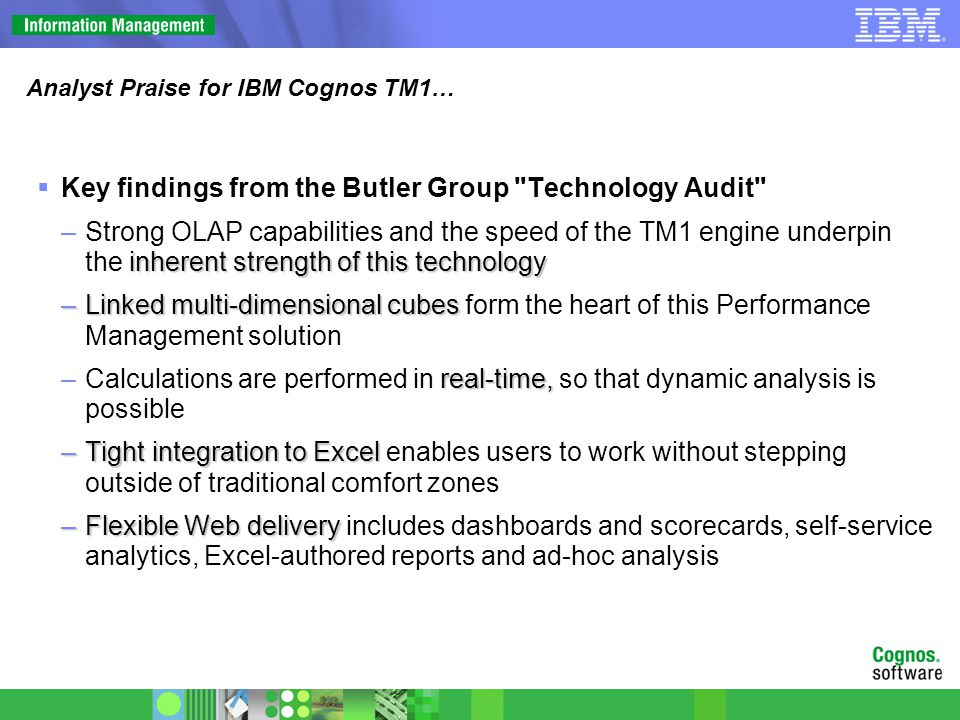 Analyst Praise for IBM Cognos TM1…  Key findings from the Butler Group Technology Audit inherent strength of this technology –Strong OLAP capabilities and the speed of the TM1 engine underpin the inherent strength of this technology –Linked multi-dimensional cubes –Linked multi-dimensional cubes form the heart of this Performance Management solution real-time, –Calculations are performed in real-time, so that dynamic analysis is possible –Tight integration to Excel –Tight integration to Excel enables users to work without stepping outside of traditional comfort zones –Flexible Web delivery –Flexible Web delivery includes dashboards and scorecards, self-service analytics, Excel-authored reports and ad-hoc analysis