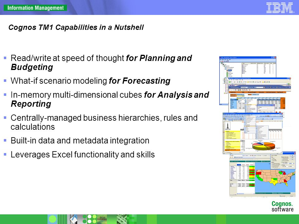 TM1 Database Components FeatureBenefit 64-bit Model and analyze large data volumes with fast response times In-Memory Easily create simulations interactively to test new business assumptions Multi-Cube Model any type of business process; natural way to build models Rules Language Create complex financial applications Turbo Integrator Easily load large amounts of data quickly (e.g., intraday) from any sources including ERP, DW, etc.