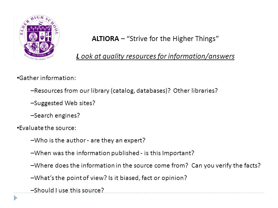 ALTIORA – Strive for the Higher Things L ook at quality resources for information/answers Gather information: –Resources from our library (catalog, databases).