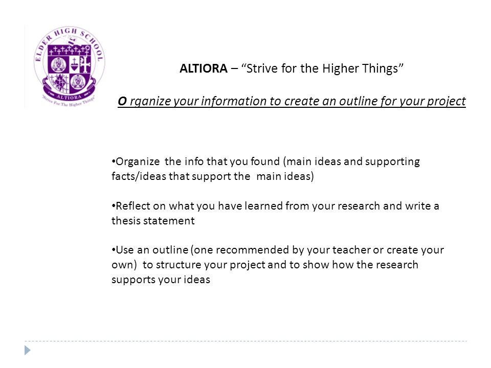 ALTIORA – Strive for the Higher Things O rganize your information to create an outline for your project Organize the info that you found (main ideas and supporting facts/ideas that support the main ideas) Reflect on what you have learned from your research and write a thesis statement Use an outline (one recommended by your teacher or create your own) to structure your project and to show how the research supports your ideas
