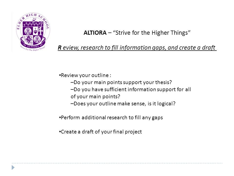 ALTIORA – Strive for the Higher Things R eview, research to fill information gaps, and create a draft Review your outline : –Do your main points support your thesis.
