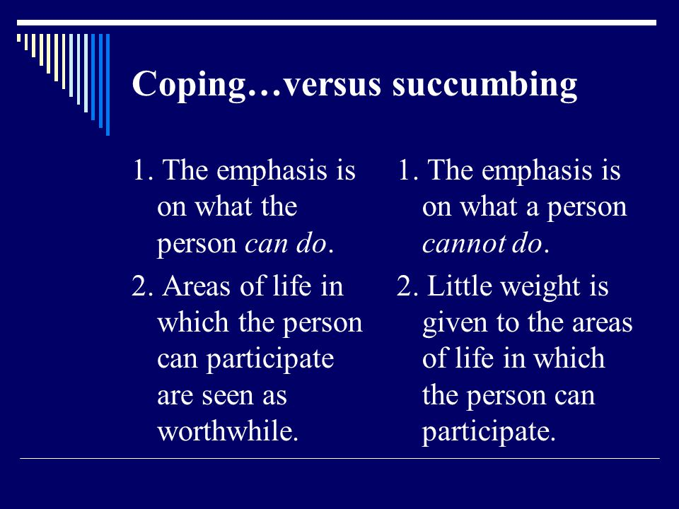 Coping…versus succumbing 1. The emphasis is on what the person can do.
