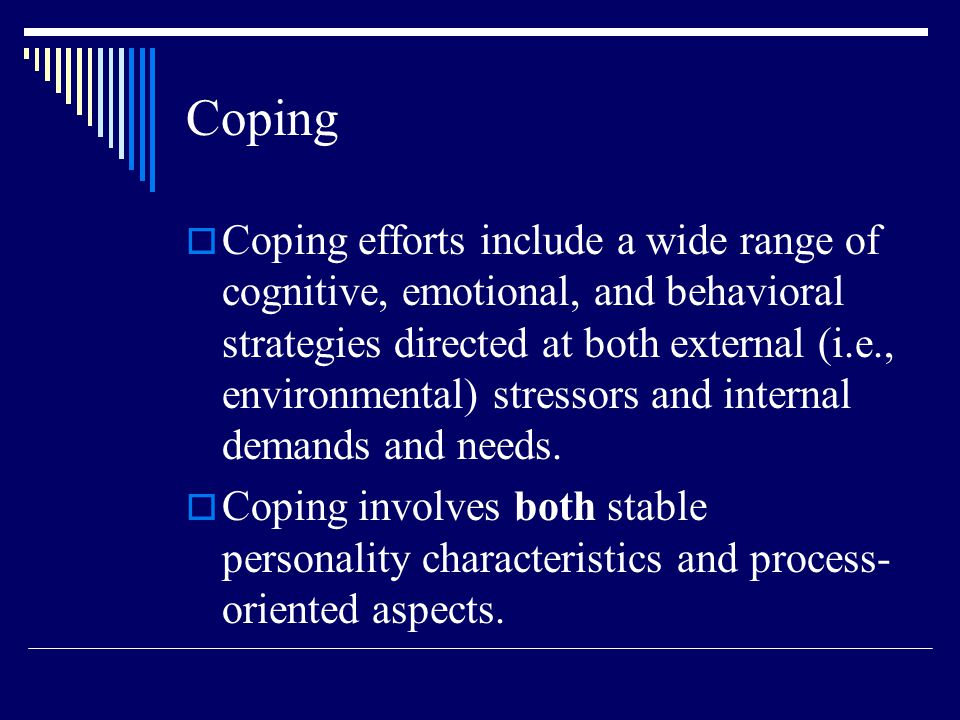 Coping  Coping efforts include a wide range of cognitive, emotional, and behavioral strategies directed at both external (i.e., environmental) stressors and internal demands and needs.