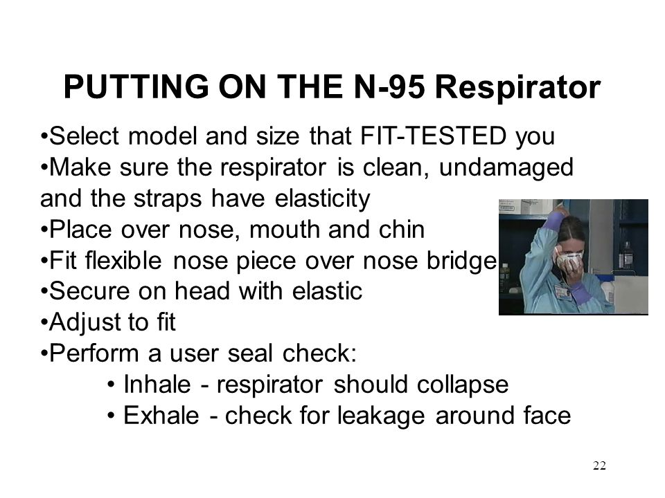 23 How to Perform a Seal Check Follow manufacturers instructions Typically the wearer holds both hands over the mask to block off as much air as possible and then exhales, looking and feeling for leads around the edge of the respirator, e.g.