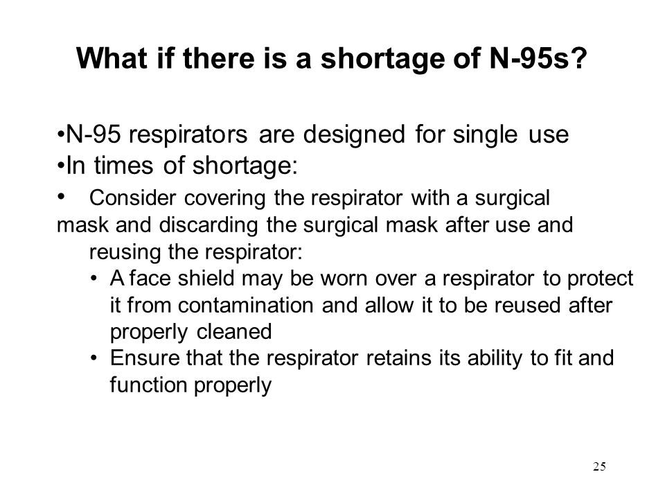 26 In Times of Short Supply Decision to reuse an N-95 is made by the Respiratory Protection Program Administrator Decision is based on the available supply and current epidemiological data Decision must be clearly communicated to staff Never reuse an N-95 that has been obviously soiled or damaged, creased or torn, wet or dirty with secretions