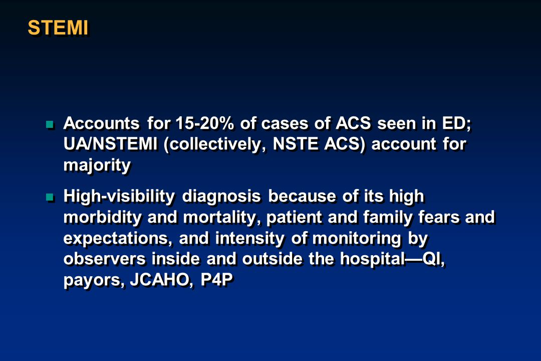STEMI n Accounts for 15-20% of cases of ACS seen in ED; UA/NSTEMI (collectively, NSTE ACS) account for majority n High-visibility diagnosis because of