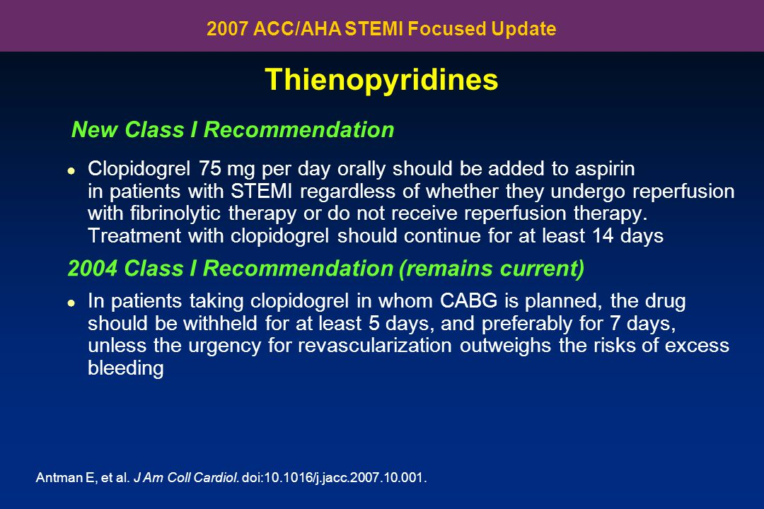 Thienopyridines ● Clopidogrel 75 mg per day orally should be added to aspirin in patients with STEMI regardless of whether they undergo reperfusion wi