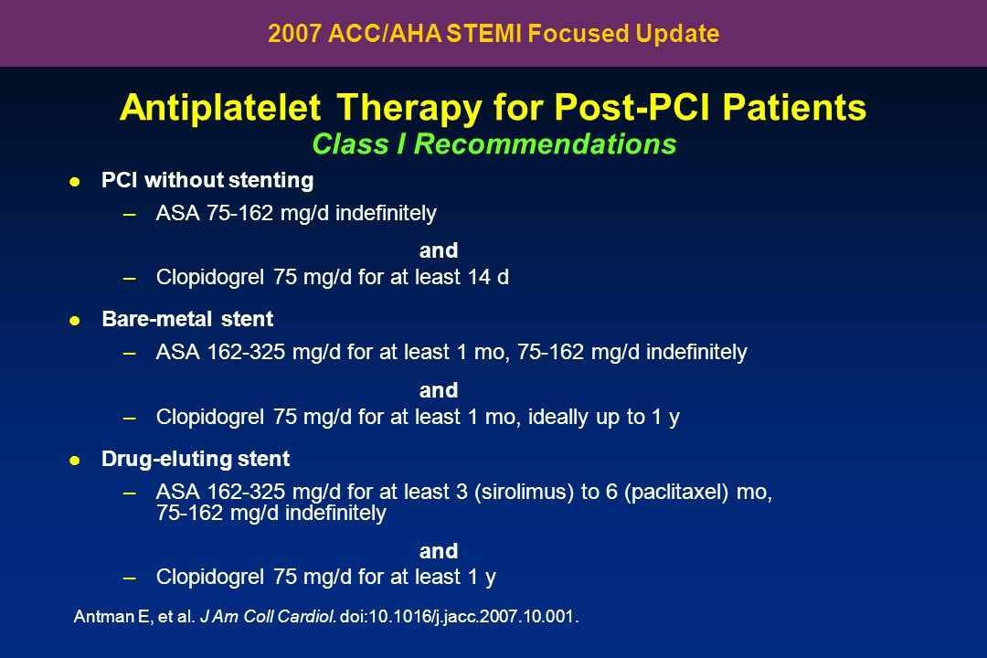 PCI without stenting –ASA 75-162 mg/d indefinitely and –Clopidogrel 75 mg/d for at least 14 d Bare-metal stent –ASA 162-325 mg/d for at least 1 mo, 75