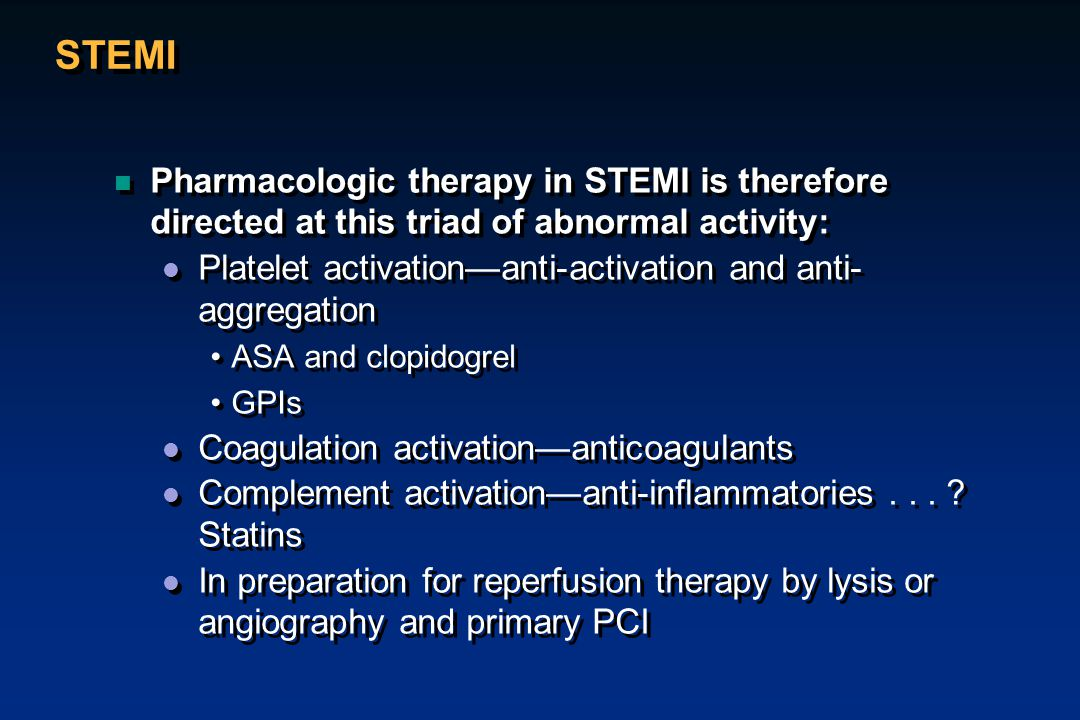 STEMI n Pharmacologic therapy in STEMI is therefore directed at this triad of abnormal activity: l Platelet activation—anti-activation and anti- aggre