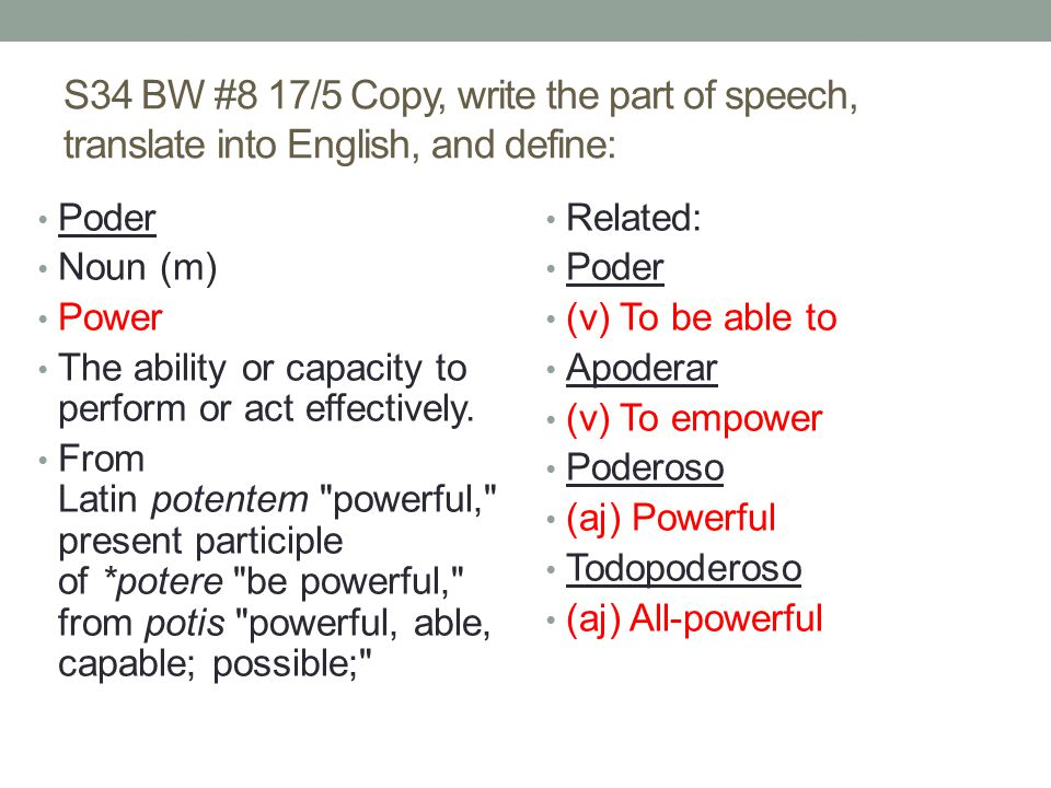 S34 BW #8 17/5 Copy, write the part of speech, translate into English, and define: Poder Noun (m) Power The ability or capacity to perform or act effectively.