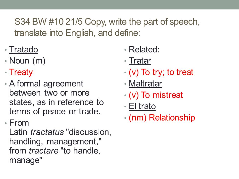 S34 BW #10 21/5 Copy, write the part of speech, translate into English, and define: Tratado Noun (m) Treaty A formal agreement between two or more states, as in reference to terms of peace or trade.