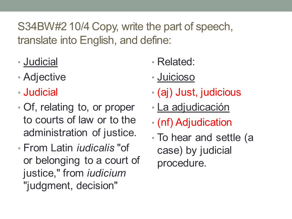 S34BW#2 10/4 Copy, write the part of speech, translate into English, and define: Judicial Adjective Judicial Of, relating to, or proper to courts of law or to the administration of justice.