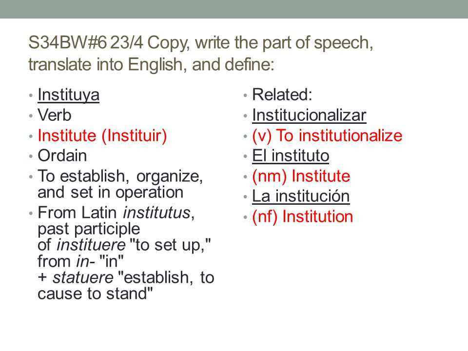 S34BW#6 23/4 Copy, write the part of speech, translate into English, and define: Instituya Verb Institute (Instituir) Ordain To establish, organize, and set in operation From Latin institutus, past participle of instituere to set up, from in- in + statuere establish, to cause to stand Related: Institucionalizar (v) To institutionalize El instituto (nm) Institute La institución (nf) Institution