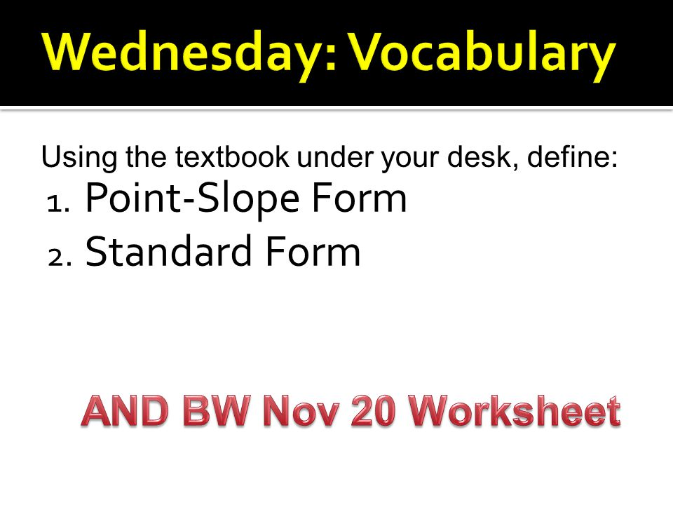 1. Point-Slope Form 2. Standard Form Using the textbook under your desk, define: