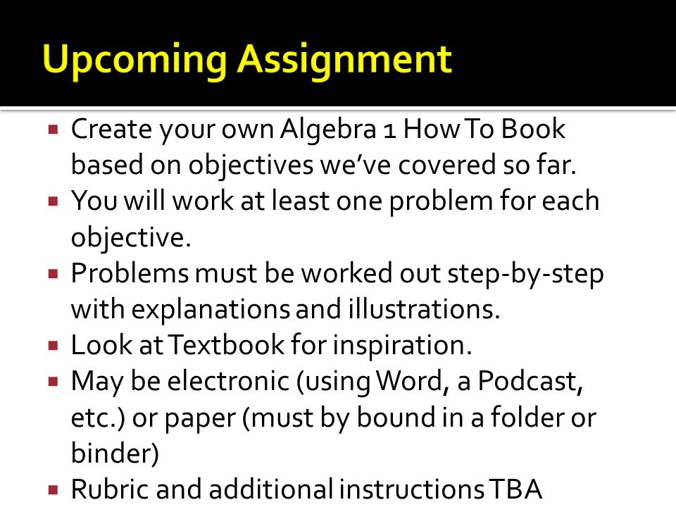  Create your own Algebra 1 How To Book based on objectives we've covered so far.