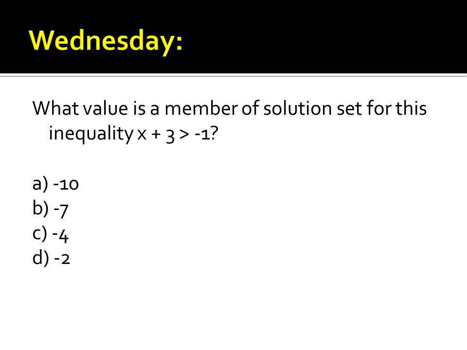 What value is a member of solution set for this inequality x + 3 > -1 a) -10 b) -7 c) -4 d) -2