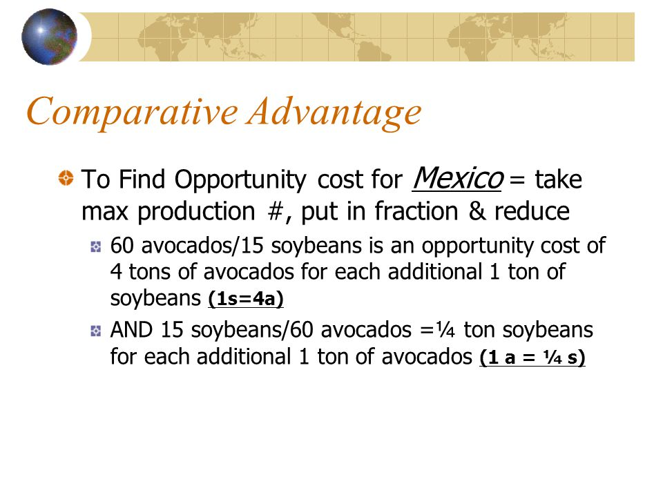 Comparative Advantage To Find Opportunity cost for Mexico = take max production #, put in fraction & reduce 60 avocados/15 soybeans is an opportunity cost of 4 tons of avocados for each additional 1 ton of soybeans (1s=4a) AND 15 soybeans/60 avocados =¼ ton soybeans for each additional 1 ton of avocados (1 a = ¼ s)