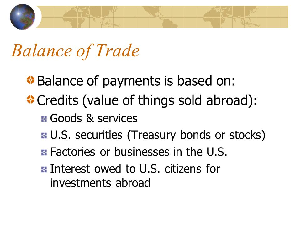 Balance of Trade Balance of payments is based on: Credits (value of things sold abroad): Goods & services U.S.