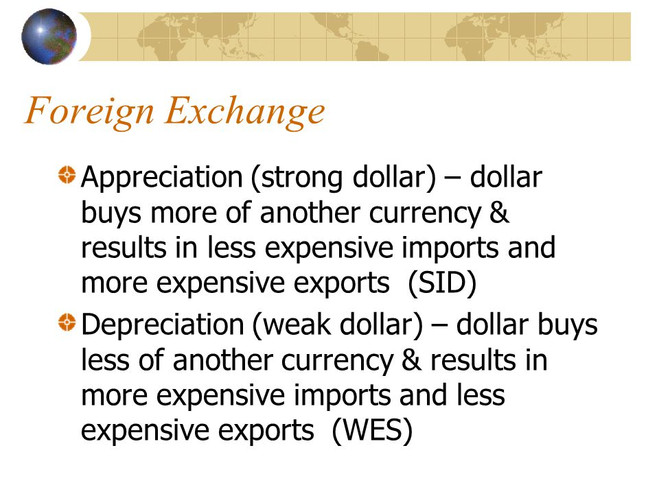 Foreign Exchange Appreciation (strong dollar) – dollar buys more of another currency & results in less expensive imports and more expensive exports (SID) Depreciation (weak dollar) – dollar buys less of another currency & results in more expensive imports and less expensive exports (WES)