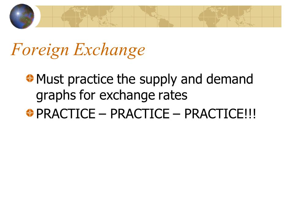 Foreign Exchange Must practice the supply and demand graphs for exchange rates PRACTICE – PRACTICE – PRACTICE!!!