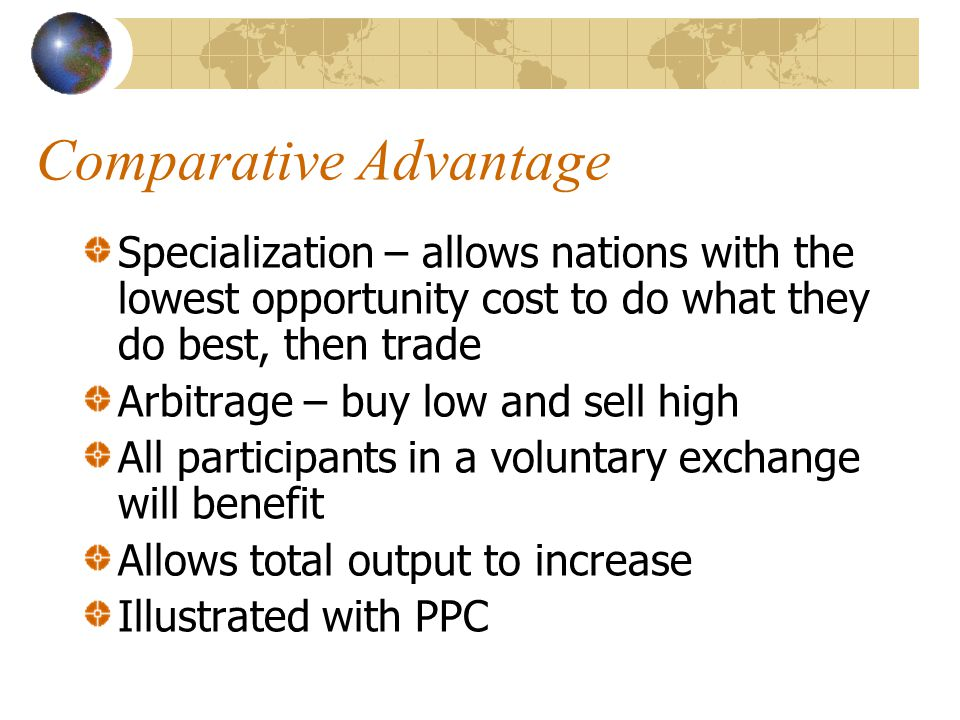 Comparative Advantage Specialization – allows nations with the lowest opportunity cost to do what they do best, then trade Arbitrage – buy low and sell high All participants in a voluntary exchange will benefit Allows total output to increase Illustrated with PPC