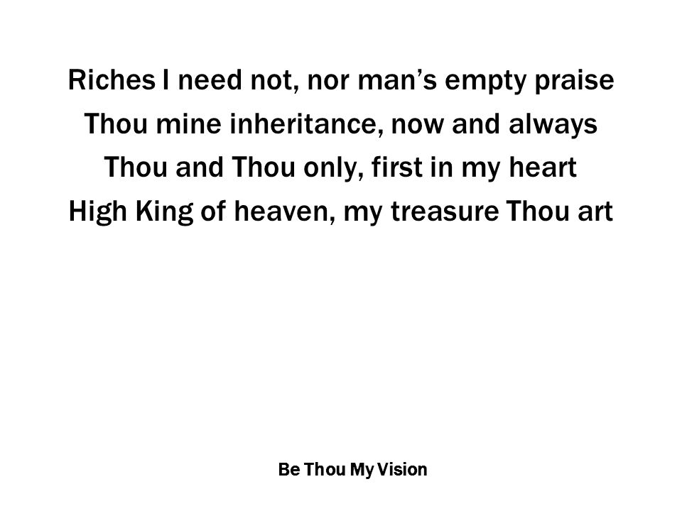 Be Thou My Vision Riches I need not, nor man's empty praise Thou mine inheritance, now and always Thou and Thou only, first in my heart High King of heaven, my treasure Thou art