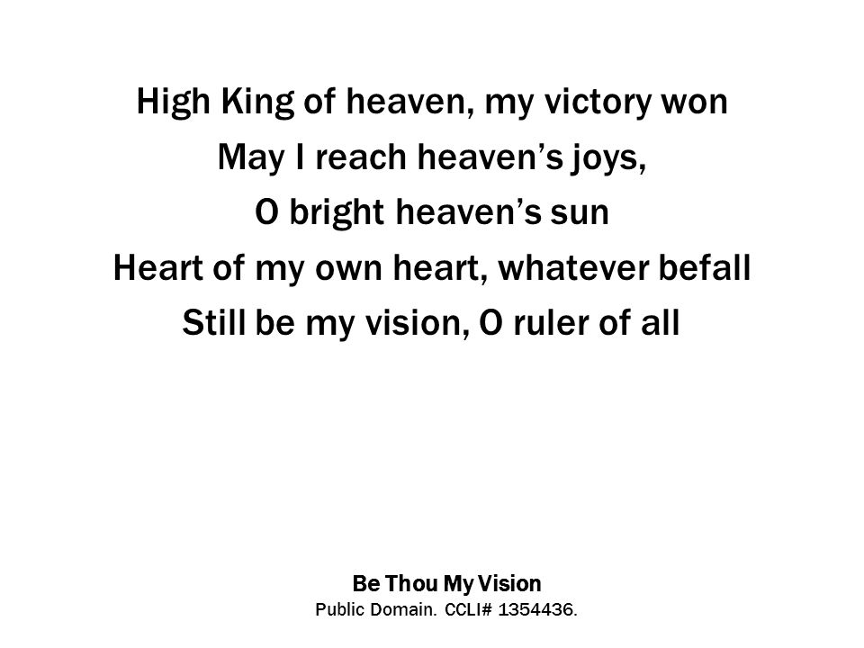 Be Thou My Vision Public Domain. CCLI# 1354436. High King of heaven, my victory won May I reach heaven's joys, O bright heaven's sun Heart of my own h