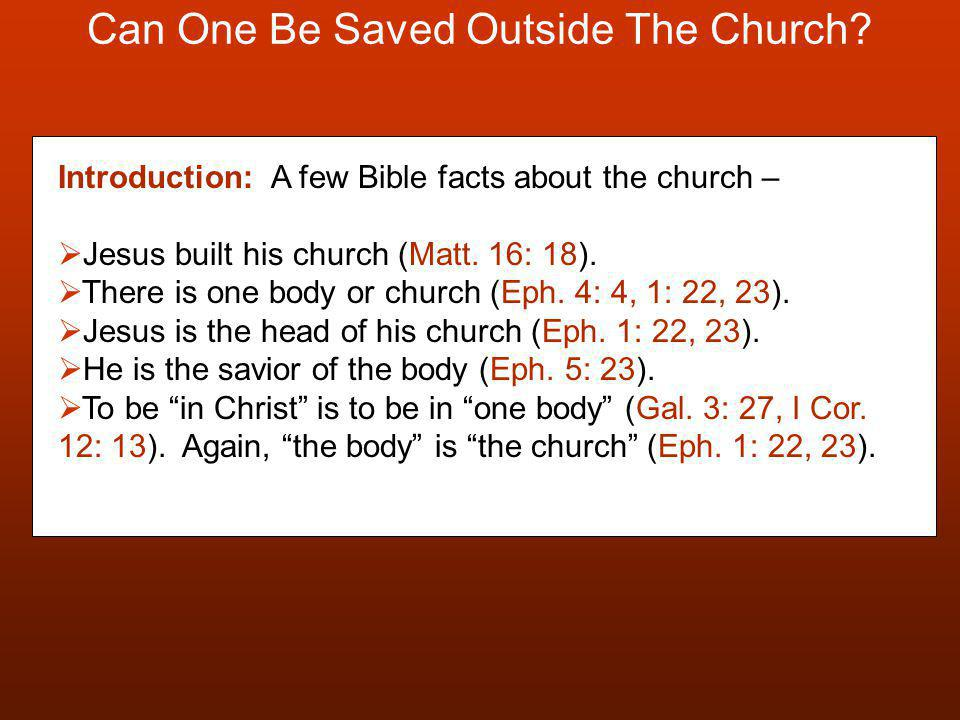Can One Be Saved Outside The Church? Introduction: A few Bible facts about the church –  Jesus built his church (Matt. 16: 18).  There is one body o