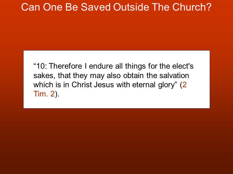 "Can One Be Saved Outside The Church? ""10: Therefore I endure all things for the elect's sakes, that they may also obtain the salvation which is in Chr"