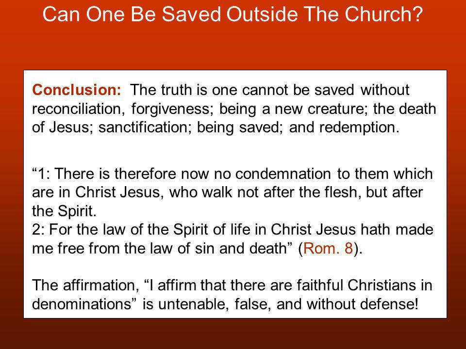Can One Be Saved Outside The Church? Conclusion: The truth is one cannot be saved without reconciliation, forgiveness; being a new creature; the death
