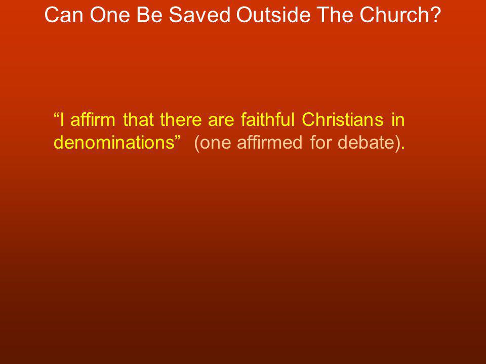 "Can One Be Saved Outside The Church? ""I affirm that there are faithful Christians in denominations"" (one affirmed for debate)."
