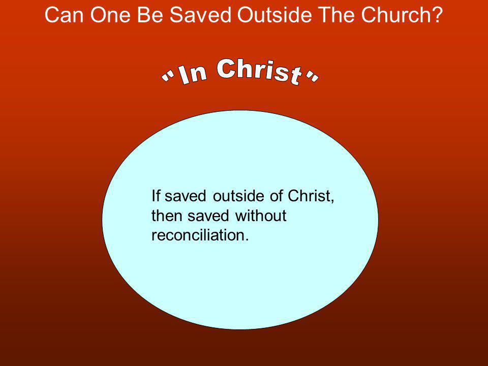Can One Be Saved Outside The Church? If saved outside of Christ, then saved without reconciliation.