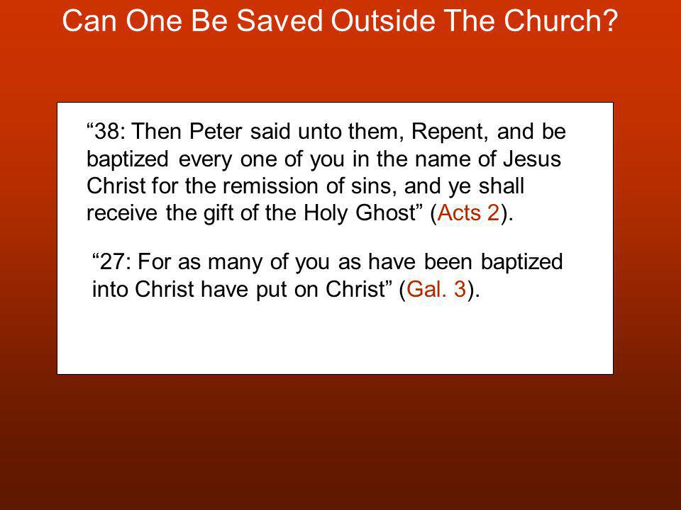 "Can One Be Saved Outside The Church? ""38: Then Peter said unto them, Repent, and be baptized every one of you in the name of Jesus Christ for the remi"