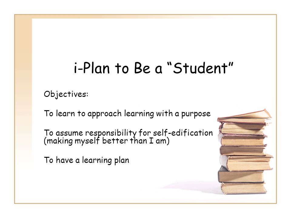 """i-Plan to Be a """"Student"""" Objectives: To learn to approach learning with a purpose To assume responsibility for self-edification (making myself better"""